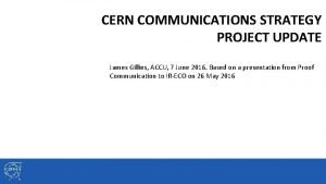 CERN COMMUNICATIONS STRATEGY PROJECT UPDATE James Gillies ACCU