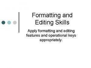 Formatting and Editing Skills Apply formatting and editing