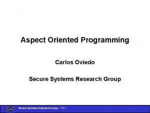 Aspect Oriented Programming Carlos Oviedo Secure Systems Research