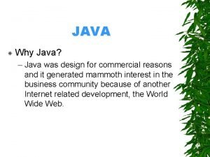 JAVA Why Java Java was design for commercial