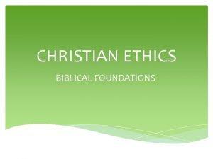 CHRISTIAN ETHICS BIBLICAL FOUNDATIONS Christian Ethics Biblical Foundations