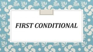 FIRST CONDITIONAL First conditional We use first conditional