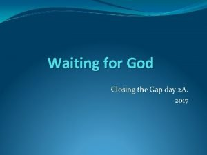Waiting for God Closing the Gap day 2