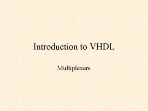 Introduction to VHDL Multiplexers Introduction to VHDL VHDL