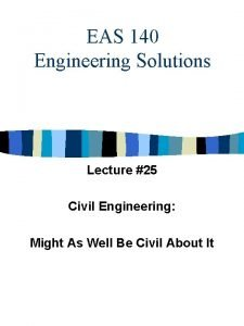 EAS 140 Engineering Solutions Lecture 25 Civil Engineering