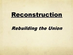 Reconstruction Rebuilding the Union Defining Questions How would