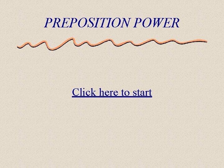 PREPOSITION POWER Click here to start The Basics