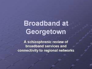 Broadband at Georgetown A schizophrenic review of broadband