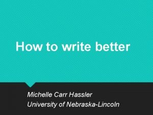 How to write better Michelle Carr Hassler University