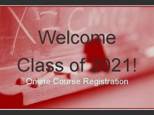 Welcome Class of 2021 Online Course Registration Agenda