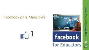 Facebook para Maestrs Descripcin Los educadores estn empezando