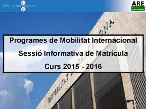 Programes de Mobilitat Internacional Sessi Informativa de Matrcula