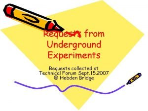 Requests from Underground Experiments Requests collected at Technical