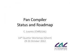 Pan Compiler Status and Roadmap C Loomis CNRSLAL