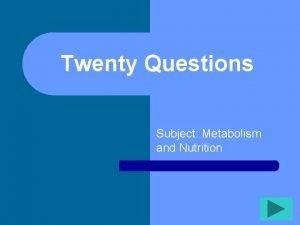 Twenty Questions Subject Metabolism and Nutrition Twenty Questions