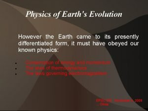 Physics of Earths Evolution However the Earth came