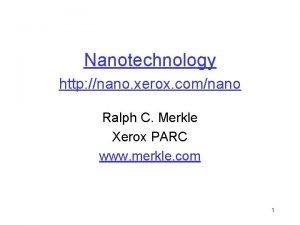 Nanotechnology http nano xerox comnano Ralph C Merkle