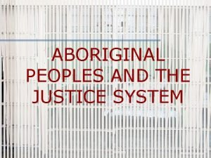 ABORIGINAL PEOPLES AND THE JUSTICE SYSTEM Restorative Justice