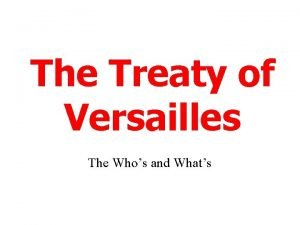 The Treaty of Versailles The Whos and Whats
