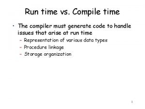 Run time vs Compile time The compiler must
