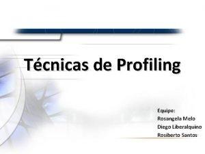 Tcnicas de Profiling Equipe Rosangela Melo Diego Liberalquino
