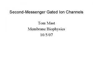 SecondMessenger Gated Ion Channels Tom Mast Membrane Biophysics