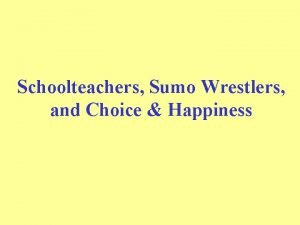 Schoolteachers Sumo Wrestlers and Choice Happiness Incentives Day