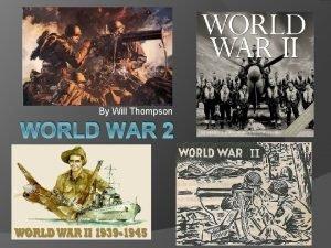 By Will Thompson WORLD WAR 2 World War