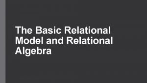 The Basic Relational Model and Relational Algebra Introduction