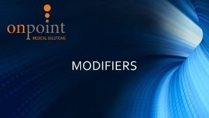 MODIFIERS Introduction to Modifiers Correct modifier use is