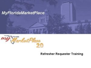 My Florida Market Place Refresher Requester Training Agenda