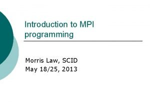 Introduction to MPI programming Morris Law SCID May