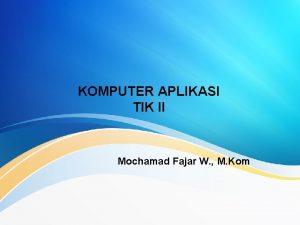 KOMPUTER APLIKASI TIK II Mochamad Fajar W M