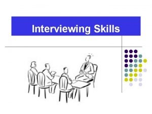 Interviewing Skills Goals for Interview l Introduce Sell