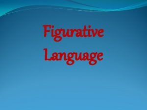Figurative Language Figurative Language that communicates ideas BEYOND