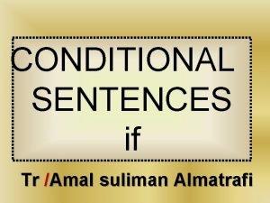 CONDITIONAL SENTENCES if Tr Amal suliman Almatrafi CONDITIONAL
