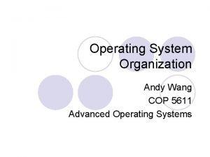 Operating System Organization Andy Wang COP 5611 Advanced
