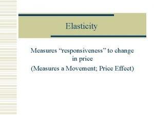 Elasticity Measures responsiveness to change in price Measures