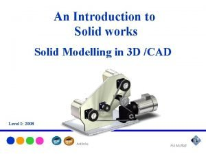An Introduction to Solid works Solid Modelling in