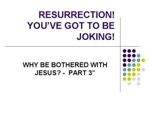 RESURRECTION YOUVE GOT TO BE JOKING WHY BE
