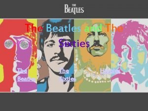 The Beatles and The Sixties The Beatles The