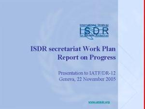 ISDR secretariat Work Plan Report on Progress Presentation