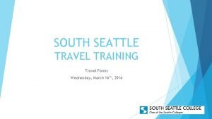 SOUTH SEATTLE TRAVEL TRAINING Travel Forms Wednesday March