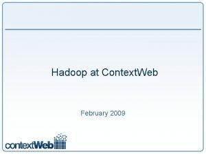 Hadoop at Context Web February 2009 Context Web