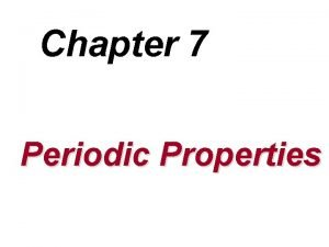 Chapter 7 Periodic Properties Overview u Periodic Table