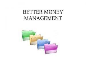BETTER MONEY MANAGEMENT Good Money Management Skills are