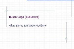 Busca Cega Exaustiva Flvia Barros Ricardo Prudncio Busca