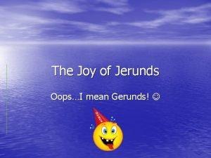 The Joy of Jerunds OopsI mean Gerunds Gerunds