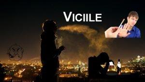 VICIILE Ce sunt viciile Viciile sunt nite obiceiuri