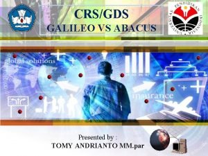 CRSGDS GALILEO VS ABACUS Presented by TOMY ANDRIANTO